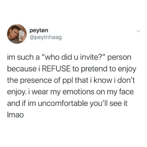 "beyoncescock: good to know im not the only one who does this: peytøn  @peytnhaag  im such a ""who did u invite?"" person  because i REFUSE to pretend to enjoy  the presence of ppl that i know i don't  enjoy. i wear my emotions on my face  and if im uncomfortable you'll see it  Imao beyoncescock: good to know im not the only one who does this"