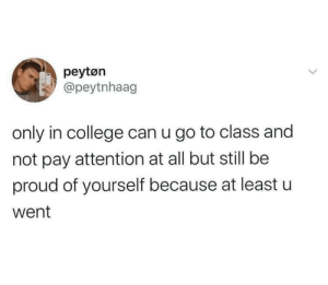 Be Proud Of Yourself: peytøn  @peytnhaag  only in college can u go to class and  not pay attention at all but still be  proud of yourself because at least u  went