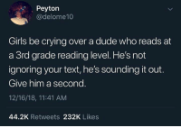 Crying, Dank, and Dude: Peyton  @delome10  Girls be crying over a dude who reads at  a 3rd grade reading level. He's not  ignoring your text, he's sounding it out.  Give him a second  12/16/18, 11:41 AM  44.2K Retweets 232K Likes