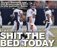 How about them Broncos huh? Hey @denverpost feel free to use this headline Manning Rams: Peyton Manning and  the Broncos lost 22-7  to the pathetic Rams  IT WAS NICE TO SEE THE BRONCOS  SHIT THE  BED TODAY How about them Broncos huh? Hey @denverpost feel free to use this headline Manning Rams