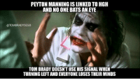 Memes, Brady, and 🤖: PEYTON MANNINGIS LINKED TO HGH  AND NO ONE BATS ANEYE  @TOM BRADY SEGO  TOM BRADY DOESN'T USE HISSIGNAL WHEN  TURNING LEFTANDEVERYONE LOSES THEIR MINDS Yup