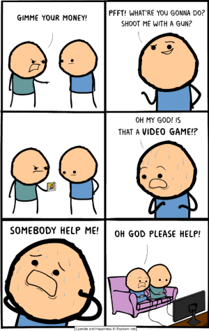 We live in dangerous times: PFFT! WHAT'RE YOU GONNA DO?  GIMME YOUR MONEY!  SHOOT ME WITH A GUN?  OH MY GOD! IS  THAT A VIDEO GAME!?  SOMEBODY HELP ME!  OH GOD PLEASE HELP!  Cyanide and Happiness  Explosm.net We live in dangerous times