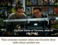 Another One, Another One, and Game of Thrones: PG  DL  It's from Game of Thrones, what do  youthink?  That awesome moment when your favorite show  talks about another one