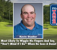 "Mind, Kevin, and Srixon: PG  SRIXON  Kevin Stadler  Most Likely To Wiggle His Fingers And Say,  ""Don't Mind If I Do"" When He Sees A Donut"