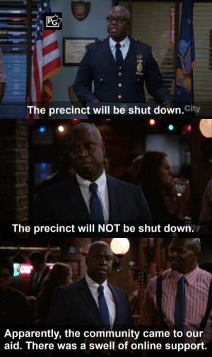 Apparently, Community, and Future: PG  The precinct will be shut down.City   The precinct will NOT be shut down.   Apparently, the community came to our  aid. There was a swell of online support mak23686:  Remember when Brooklyn 99 predicted its own future?Twitter version: https://twitter.com/Mak23686/status/995197081978658816