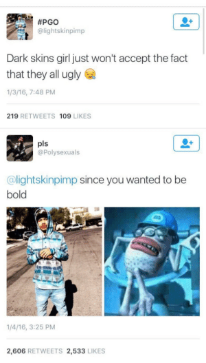 Ugly, Girl, and Bold:  #PGO  alightskinpimp  Dark skins girl just won't accept the fact  that they all ugly  1/3/16, 7:48 PM  219 RETWEETS 109 LIKES   pls  @Polysexuals  @lightskinpimp since you wanted to be  bold  1/4/16, 3:25 PM  2,606 RETWEETS 2,533 LIKES