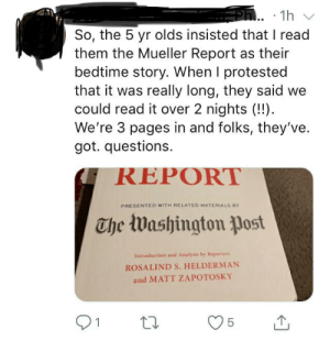 Washington Post, Got, and Pages: Ph. 1h  So, the 5 yr olds insisted that I read  them the Mueller Report as their  bedtime story. When I protested  that it was really long, they said we  could read it over 2 nights (!!)  We're 3 pages in and folks, they've  got. questions.  REPORT  PRESENTED WITH RELATED MATERIALS BY  The Washington post  Introduction and Analysis by Reporters  ROSALIND S. HELDERMAN  and MATT ZAPOTOSKY  1  5