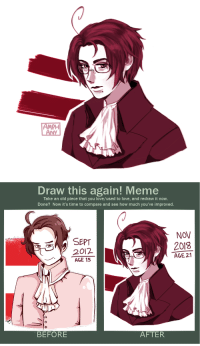 roderich-edelfine:  amphany:Redraw! Austria from Hetalia. I still love him… even though I don't keep up with Hetalia anymore (did the fanbase die? D:) omggg: PH   Draw this again! Meme  Take an old piece that you love/used to love, and redraw it now.  Done? Now it's time to compare and see how much you've improved.  NOV  SEPT  2012  AGE 15  2018  AGE 21  0  BEFORE  AFTER roderich-edelfine:  amphany:Redraw! Austria from Hetalia. I still love him… even though I don't keep up with Hetalia anymore (did the fanbase die? D:) omggg