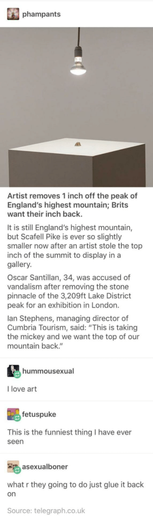 "Cmon guys, don't make a mountain out of a molehill: phampants  Artist removes 1 inch off the peak of  England's highest mountain; Brits  want their inch back.  It is still England's highest mountain,  but Scafell Pike is ever so slightly  smaller now after an artist stole the top  inch of the summit to display in a  gallery.  Oscar Santillan, 34, was accused of  vandalism after removing the stone  pinnacle of the 3,209ft Lake District  peak for an exhibition in London.  lan Stephens, managing director of  Cumbria Tourism, said: ""This is taking  the mickey and we want the top of our  mountain back.""  hummousexual  I love art  fetuspuke  This is the funniest thing I have ever  seen  asexualboner  what r they going to do just glue it back  on  Source: telegraph.co.uk Cmon guys, don't make a mountain out of a molehill"