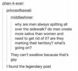 Women, Gay, and Create: phan-4-ever:  princeofkawaii:  middleshiner:  why are men always spitting all  over the sidewalk? do men create  more saliva than women and  need to get rid of it? are they  marking their territory? what's  going on?  They can't swallow because that's  gay  I found the legendary post Are men who don't spit gay? Hmm