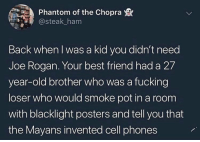 Best Friend, Fucking, and Joe Rogan: Phantom of the Chopra  @steak_ham  Back when I was a kid you didn't need  Joe Rogan. Your best friend had a 27  year-old brother who was a fucking  loser who would smoke pot in a room  with blacklight posters and tell you that  the Mayans invented cell phones Have you tried DMT though