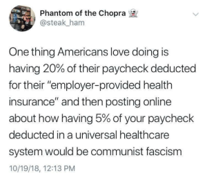 "Fascism: Phantom of the Chopra  @steak_ham  One thing Americans love doing is  having 20% of their paycheck deducted  for their ""employer-provided health  insurance"" and then posting online  about how having 5% of your paycheck  deducted in a universal healthcare  system would be communist fascism  10/19/18, 12:13 PM"