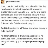 "OHHHHHH - Max textpost textposts: phantomrose96  I read Hamlet back in high school and to this day  my absolute favorite thing about it was when  Guildenstern was trying to fool Hamlet into doing  something or other and Hamlet's savvy to it but  rather than saying ""you're lying and trying to trick  me"" instead Hamlet outta nowhere whips out this  flute and tells Guildenstern to play it.  And Guildenstern is all ""I dont know how to play a  flute, my lord""  And Hamlet takes a dramatic pause before he  absolutely ruins Guildenstern with, ""Well thats  funny considering you thought you could play  me"" OHHHHHH - Max textpost textposts"