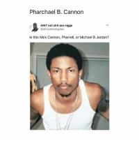 Niggaaa..😂😂😂: Pharchael B. Cannon  1  AINT not shit ass nigga  ' @dirtydickdogdan  Is this Nick Cannon, Pharrell, or Michael B Jordan? Niggaaa..😂😂😂