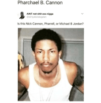 <p>CJ from San Andreas (via /r/BlackPeopleTwitter)</p>: Pharchael B. Cannon  AINT not shit ass nigga  @dirtydickdogdan  Is this Nick Cannon, Pharrell, or Michael B Jordan? <p>CJ from San Andreas (via /r/BlackPeopleTwitter)</p>