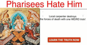 Pharisees: Pharisees Hate Him  AnaCTaCIe  Local carpenter destroys  the forces of death with one WEIRD trick!  LEARN THE TRUTH NOW