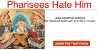 Weird, Death, and Truth: Pharisees Hate Him  Local carpenter destroys  e forces of death with one WEIRD trick  dt  LEARN THE TRUTH NOw