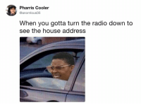 Dank, Radio, and House: Pharris Cooler  @anomlous06  When you gotta turn the radio down to  see the house address