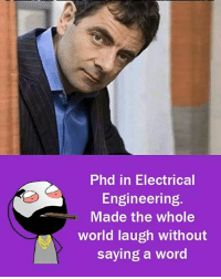 Phd in Electrical  Engineering.  Made the whole  world laugh without  saying a word Twitter: BLB247 Snapchat : BELIKEBRO.COM belikebro sarcasm meme Follow @be.like.bro