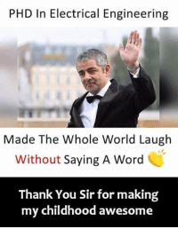 Memes, Thank You, and Word: PHD In Electrical Engineering  Made The Whole World Laugh  Without Saying A Word  Thank You Sir for making  my childhood awesome