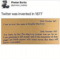 Borks: Phelan Borks  @phelan hobbs  Twitter was invented in 1877  10th Octobor 1877  I am in love! Her name is Drusilla MacAvoy.  15th October 1877  Too hasty by far! Tho MacAvoy woman was not for me.  I am planning to kill myself, and if tho remainder of these  ages aro blank anyone who comes across this diary will  know I succeeded