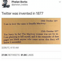 hello i just got home from walking all day!! :~)) @nuggeret: Phelan Borks  @phelan_hobbs  Twitter was invented in 1877  10th October 1877  I am in love! Her name is Drusilla MacAvoy.  15th October 1877  Too hasty by far! The MacAvoy woman was not for me.  I am planning to kill myself, and if the remainder of these  ages are blank anyone who comes across this diary will  know I succeeded.  2/26/17, 4:10 AM  27.8K RETWEETS 61.8K LIKES hello i just got home from walking all day!! :~)) @nuggeret