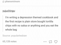 comfort food https://t.co/EzAuSlIbMK: phenomimom  uiuchinqu  I'm writing a depression themed cookbook and  the first recipe is plain store bought tortilla  chips with no salsa or anything and you eat the  whole bag  Source: popularlesbian  65,128 notes comfort food https://t.co/EzAuSlIbMK