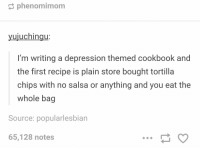 https://t.co/lFdqaKe2iA: phenomimom  yujuchingu  I'm writing a depression themed cookbook and  the first recipe is plain store bought tortilla  chips with no salsa or anything and you eat the  whole bag  Source: popularlesbian  65,128 notes https://t.co/lFdqaKe2iA