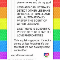 Fucking, God, and Lesbians: pheromones and oh my god  LESBIANS CAN LITERALLY  DETECT OTHER LESBIANS  BY SENSE OF SMELL AND  WILL AUTOMATICALLY  PREFER THE SCENT OF  OTHER LESBIANS  LIKE THERE IS SCIENTIFIC  PROOF OF THIS I LOVE IT I  LOVE PHEROMONES  This explains gay-dar. It's not a  sense of just knowing it's thee  fact that we can fucking smell  each other  eau d'homosexual  LGBT  UNITED I just knew it, I knew that gay-dar exists! This is science. Even bigots can't f..ck with scence, although often they're trying to reject it. Well, it's their loss. LGBT LGBTUN rainbownation rainbow_nation_us queerhumor stereotypes queerscience LGBTPride LoveIsLove Homosexual Queer Lesbian Gay Bisexual Transgender Pansexual Asexual Polysexual GenderEquality Agender GenderQueer GenderFluid LGBTQ