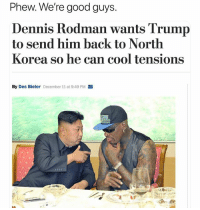 Dennis Rodman, Dumb, and Funny: Phew. We're good guys.  Dennis Rodman wants Trump  to send him back to North  Korea so he can cool tensions  By Des Bieler December 11 at 9:49 PM Follow @jerrynews to be less dumb.