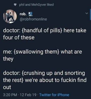 Doctor, Iphone, and Twitter: phil and MehGyver liked  rob.  @robfromonline  doctor: (handful of pills) here take  four of these  me: {swallowing them) what are  they  doctor:(crushing up and snorting  the rest) we're about to fuckin find  out  3:20 PM 12 Feb 19 Twitter for iPhone