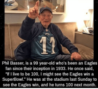 """Anaconda, Philadelphia Eagles, and Inception: Phil Basser, is a 99 year-old who's been an Eagles  fan since their inception in 1933. He once said  """"If I live to be 100, I might see the Eagles win a  SuperBowl."""" He was at the stadium last Sunday to  see the Eagles win, and he turns 100 next month. https://t.co/hEkcH8Bf4A"""
