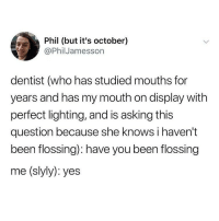 "Definitely, Lol, and Memes: Phil (but it's october)  @PhilJamesson  dentist (who has studied mouths for  years and has my mouth on display with  perfect lighting, and is asking this  question because she knows i haven't  been flossing): have you been flossing  me (slyly): yes my orthodontist asks me if i wear my retainer every night when i have an appointment and i say yes even though i wear it once a week max and shes like ""oh yes i can definitely see because they look great"" lol u lying"