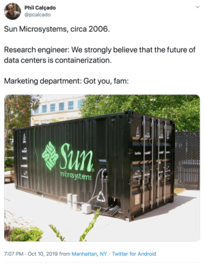 Marketing department of Sun: Phil Calçado  @pcalcado  Sun Microsystems, circa 2006  Research engineer: We strongly believe that the future of  data centers is containerization.  Marketing department: Got you, fam:  ava  SOLaris  SOlanis  ava  Sun  SOLan  USPHIR SunFire  SunFire RASPANR  SunFire  ULTRSP  mitros ystems  EGETE  u.com  sun.com  STORAGE  STORAGETEK  7:07 PM Oct 10, 2019 from Manhattan, NY . Twitter for And roid Marketing department of Sun