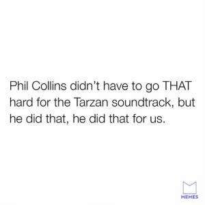 Dank, Memes, and Tarzan: Phil Collins didn't have to go THAT  hard for the Tarzan soundtrack, but  he did that, he did that for us.  MEMES You'll be in my heart.