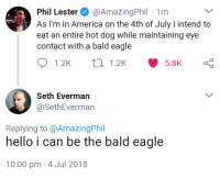 "America, Hello, and Tumblr: Phil Lester@AmazingPhil 1rm  As I'm in America on the 4th of July I intend to  eat an entire hot dog while maintaining eye  contact with a bald eagle  Seth Everman  @SethEverman  Replying to @AmazingPhil  hello i can be the bald eagle  10:00 pm 4 Jul 2018 <p><a href=""http://mylivingphantasy.tumblr.com/post/175551950309/phan-who-i-only-know-pheth"" class=""tumblr_blog"">mylivingphantasy</a>:</p><blockquote><p>Phan who I only know Pheth</p></blockquote> <p>listen…………..</p>"