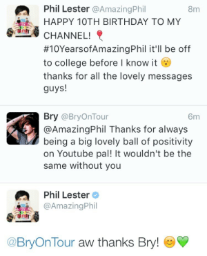 sleepyconscienceandcoffee:  Now I'm just sitting here waiting for Dan's tweet. Haha   It gonna come at like midnight: Phil Lester @AmazingPhil  8m  HAPPY 10TH BIRTHDAY TO MY  CHANNEL!  #10YearsofAmazingPhil it'll be off  to college before I know it  thanks for all the lovely messages  guys!  Bry @BryOnTour  6m  @AmazingPhil Thanks for always  being a big lovely ball of positivity  on Youtube pal! It wouldn't be the  same without you  Phil Lester  @AmazingPhil  @BryOnTour aw thanks Bry! sleepyconscienceandcoffee:  Now I'm just sitting here waiting for Dan's tweet. Haha   It gonna come at like midnight