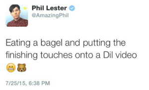rebloggingphan:  NEW DIL VIDEO NEW DIL VIDEO NEW DIL VIDEO NEW DIL VIDEO  NEW  DIL  VIDEO: Phil Lester  @AmazingPhil  Eating a bagel and putting the  finishing touches onto a Dil video  7/25/15, 6:38 PM rebloggingphan:  NEW DIL VIDEO NEW DIL VIDEO NEW DIL VIDEO NEW DIL VIDEO  NEW  DIL  VIDEO