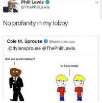 Work sucks: Phil  Lewis  @ThePhillLewis  No profanity in my lobby  Cole M. Sprouse @colesprouse  @dylansprouse @ThePhillewis  dont run in mah lobbee!!!  lol fuk u mosby Work sucks