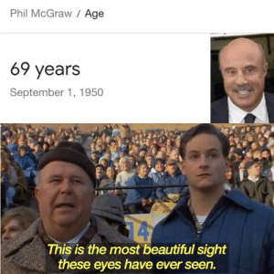 Happy b-day Dr.Phil: Phil McGraw / Age  69 years  September 1, 1950  14  This is the most beautiful sight  these eyes have ever seen. Happy b-day Dr.Phil
