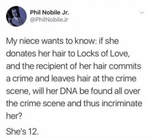 Crime, Love, and Hair: Phil Nobile Jr.  @PhilNobile Jr  My niece wants to know: if she  donates her hair to Locks of Love,  and the recipient of her hair commits  a crime and leaves hair at the crime  scene, will her DNA be found all over  the crime scene and thus incriminate  her?  She's 12