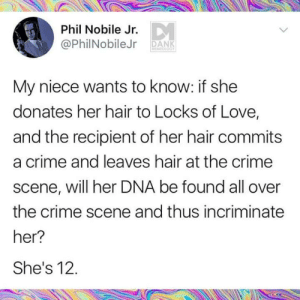 Crime, Dank, and Love: Phil Nobile Jr.  @PhilNobileJr DANK  My niece wants to know: if she  donates her hair to Locks of Love,  and the recipient of her hair commits  a crime and leaves hair at the crime  scene, will her DNA be found all over  the crime scene and thus incriminate  her?  She's 12.
