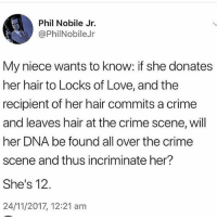 Bill Gates, Crime, and Dad: Phil Nobile Jr.  @PhilNobileJr  My niece wants to know: if she donates  her hair to Locks of Love, and the  recipient of her hair commits a crime  and leaves hair at the crime scene, will  her DNA be found all over the crimee  scene and thus incriminate her?  She's 12.  24/11/2017, 12:21 anm INSTGARM FUCKING CHANGED AGAIN OH MY GOD I HATE IT GO BACK PLESSE I WAS SUPER ENJOYING HOW THE REPLIES WERE WHAT THE FUCK PLEASE BILL GATES MAKE THEM PUT IT BACK DAD PLEASE ↙️↙️↙️↙️ ( ITS BACK !!! THANK YOU BILL !!)