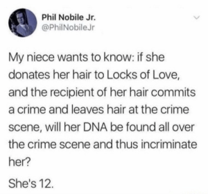 Incriminating locks: Phil Nobile Jr.  @PhilNobileJr  My niece wants to know: if she  donates her hair to Locks of Love,  and the recipient of her hair commits  a crime and leaves hair at the crime  scene, will her DNA be found all over  the crime scene and thus incriminate  her?  She's 12. Incriminating locks