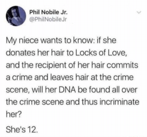Crime, Love, and Hair: Phil Nobile Jr.  @PhilNobileJr  My niece wants to know: if she  donates her hair to Locks of Love,  and the recipient of her hair commits  a crime and leaves hair at the crime  scene, will her DNA be found all over  the crime scene and thus incriminate  her?  She's 12 Sure