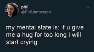 This hit too close: phil  @Phil Jamesson  my mental state is: if u give  me a hug for too long i will  start crying This hit too close