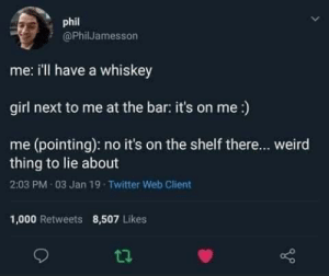 Literally me when any one flirts with me.: phil  @PhilJamesson  me: i'll have a whiskey  girl next to me at the bar: it's on me :)  me (pointing): no it's on the shelf there... weird  thing to lie about  2:03 PM 03 Jan 19 Twitter Web Client  1,000 Retweets  8,507 Likes Literally me when any one flirts with me.