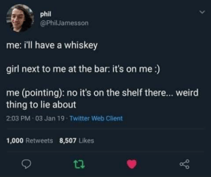 How everyone in r/teenagers claim they act: phil  @PhilJamesson  me: i'll have a whiskey  girl next to me at the bar: it's on me :)  me (pointing): no it's on the shelf there... weird  thing to lie about  2:03 PM 03 Jan 19 Twitter Web Client  1,000 Retweets  8,507 Likes How everyone in r/teenagers claim they act