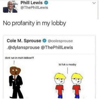 this makes me really happy textposts textpost: Phil  Phill Lewis  @ThePhillLewis  Lewis  No profanity in my lobby  Cole M. Sprouse辛@colesprouse  .@dylansprouse @ThePhillLewis  dont run in mah lobboe!!!  lol fuk u mosby this makes me really happy textposts textpost