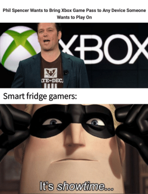 Xbox, Game, and Showtime: Phil Spencer Wants to Bring Xbox Game Pass to Any Device Someone  Wants to Play On  XBOX  Smart fridge gamers:  It's showtiMe.o.